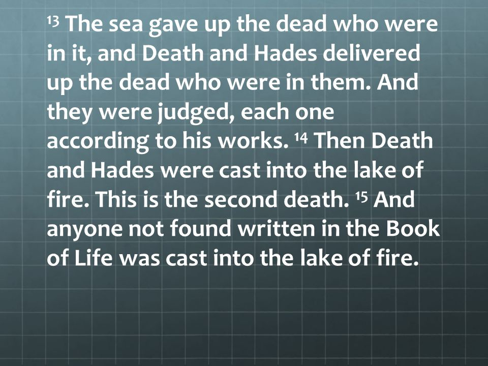 13 The sea gave up the dead who were in it, and Death and Hades delivered up the dead who were in them. And they were judged, each one according to hi