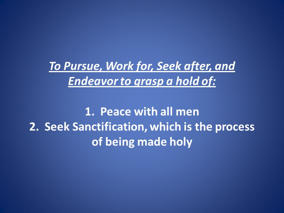 To Pursue, Work for, Seek after, and Endeavor to grasp a hold of: 1.