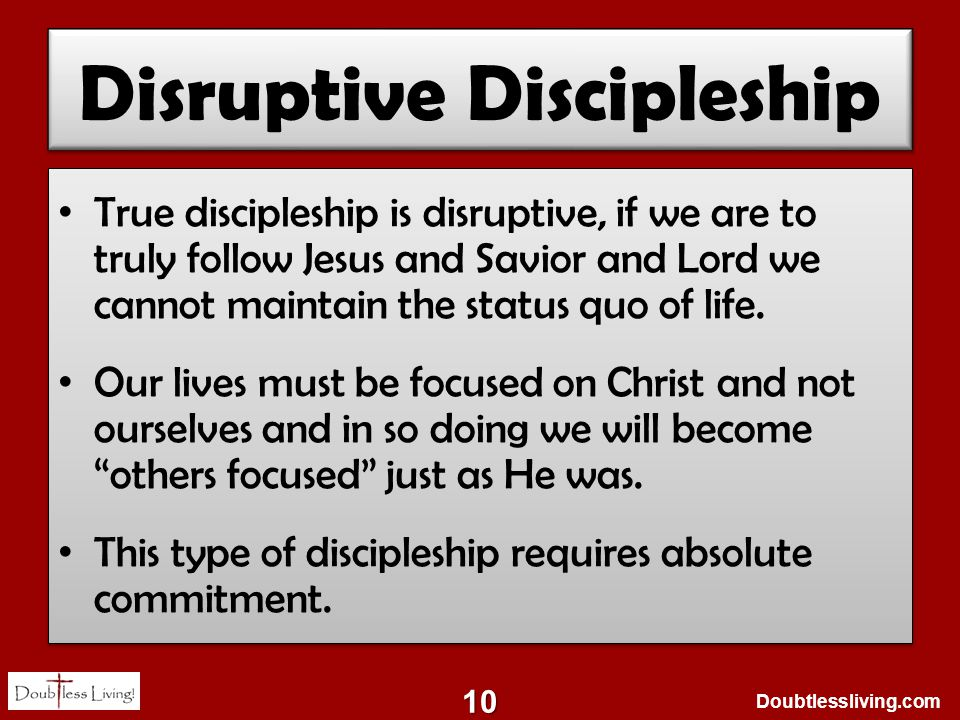 Doubtlessliving.com Disruptive Discipleship True discipleship is disruptive, if we are to truly follow Jesus and Savior and Lord we cannot maintain the status quo of life.