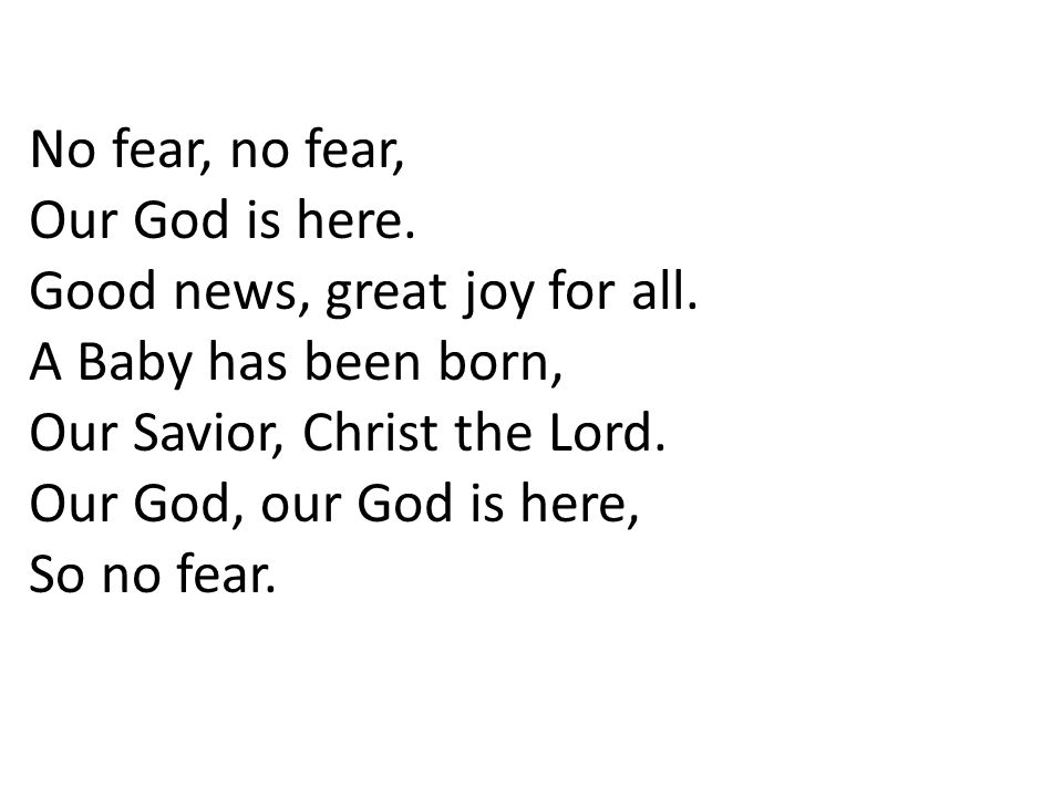 No fear, no fear, Our God is here.Good news, great joy for all.