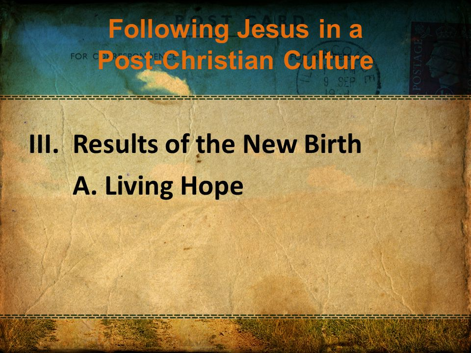 Following Jesus in a Post-Christian Culture III.Results of the New Birth A. Living Hope
