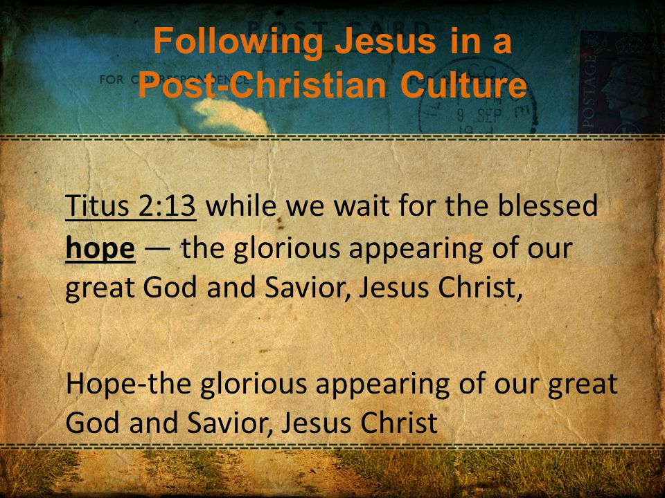 Following Jesus in a Post-Christian Culture Titus 2:13 while we wait for the blessed hope — the glorious appearing of our great God and Savior, Jesus Christ, Hope-the glorious appearing of our great God and Savior, Jesus Christ