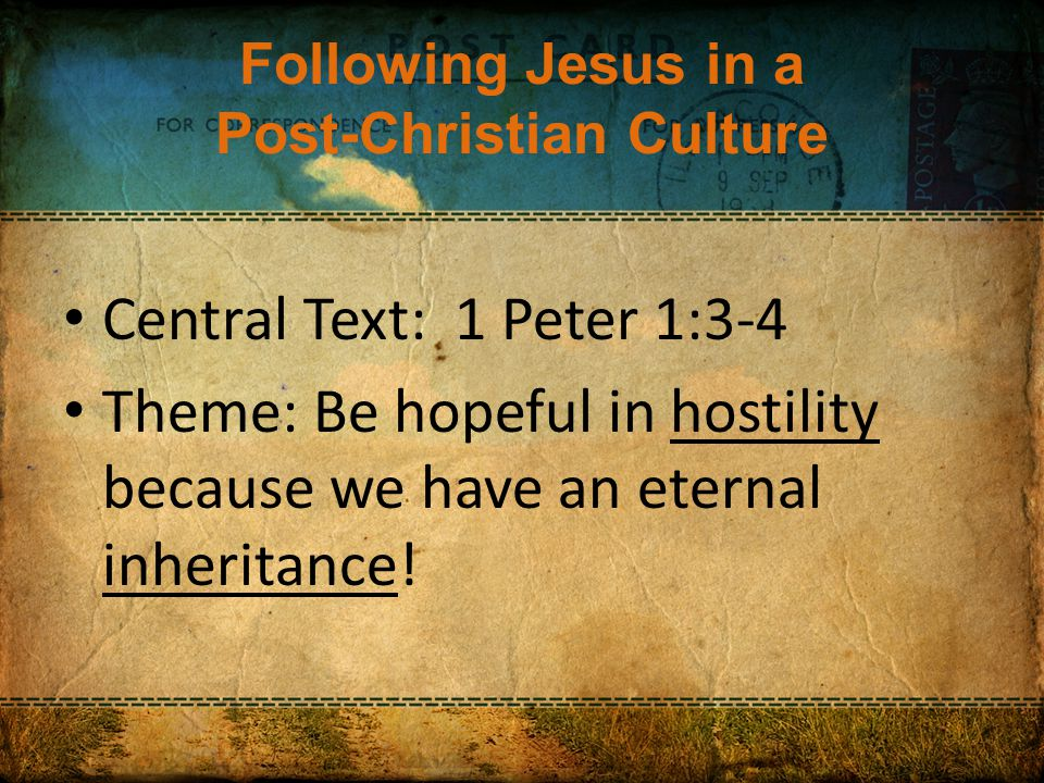 Following Jesus in a Post-Christian Culture Central Text: 1 Peter 1:3-4 Theme: Be hopeful in hostility because we have an eternal inheritance!