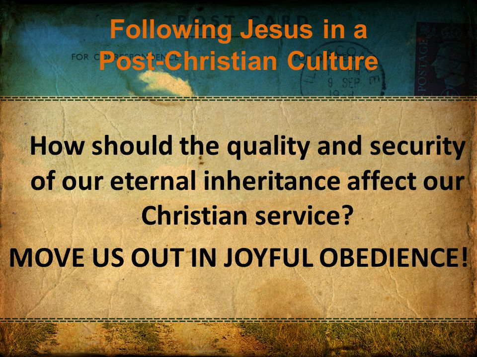 Following Jesus in a Post-Christian Culture How should the quality and security of our eternal inheritance affect our Christian service.