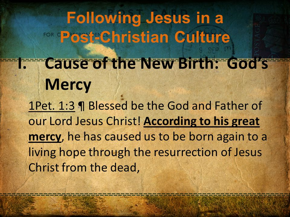 Following Jesus in a Post-Christian Culture I.Cause of the New Birth: God's Mercy 1Pet.