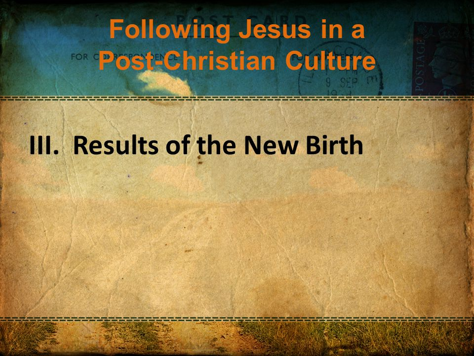 Following Jesus in a Post-Christian Culture III. Results of the New Birth