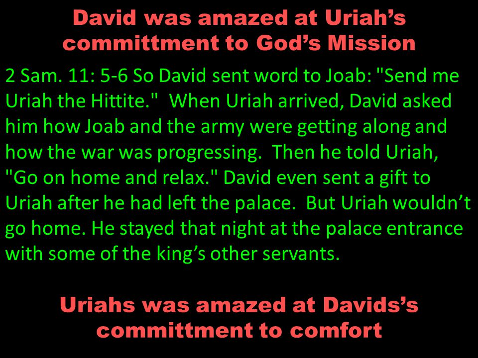 David was amazed at Uriah's committment to God's Mission 2 Sam.