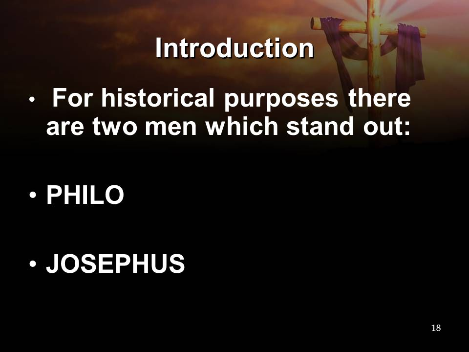 Introduction For historical purposes there are two men which stand out: PHILO JOSEPHUS 18
