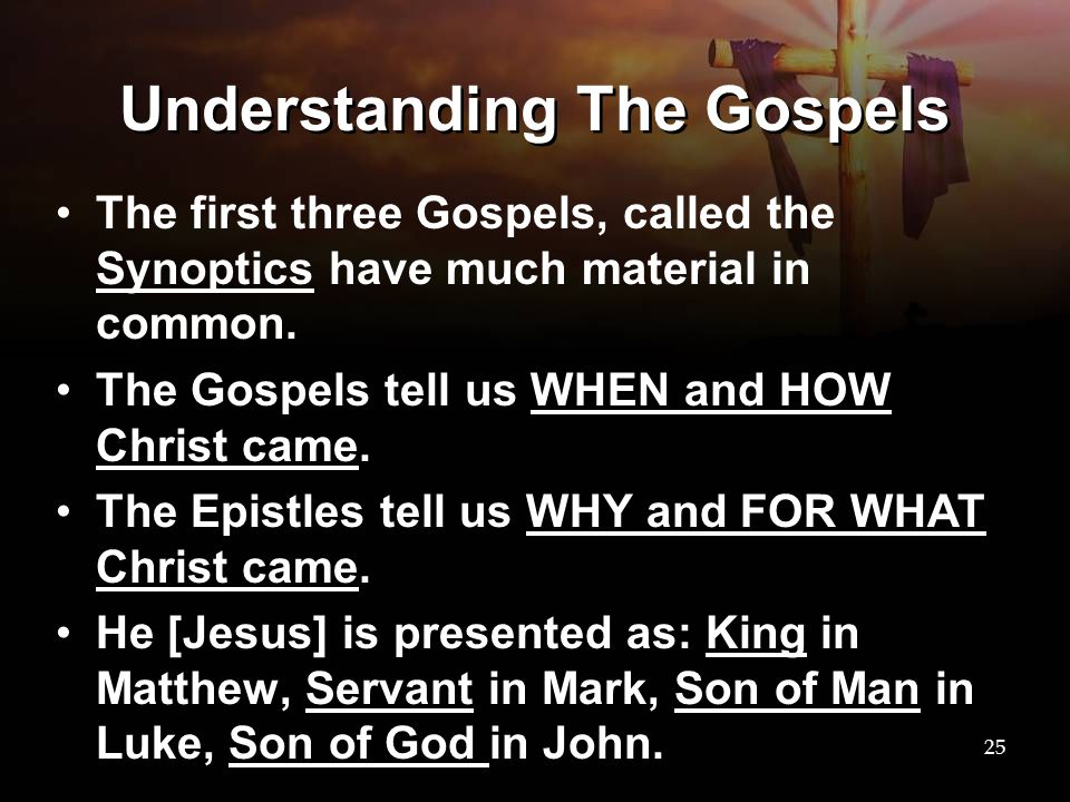 Understanding The Gospels The first three Gospels, called the Synoptics have much material in common. The Gospels tell us WHEN and HOW Christ came. Th