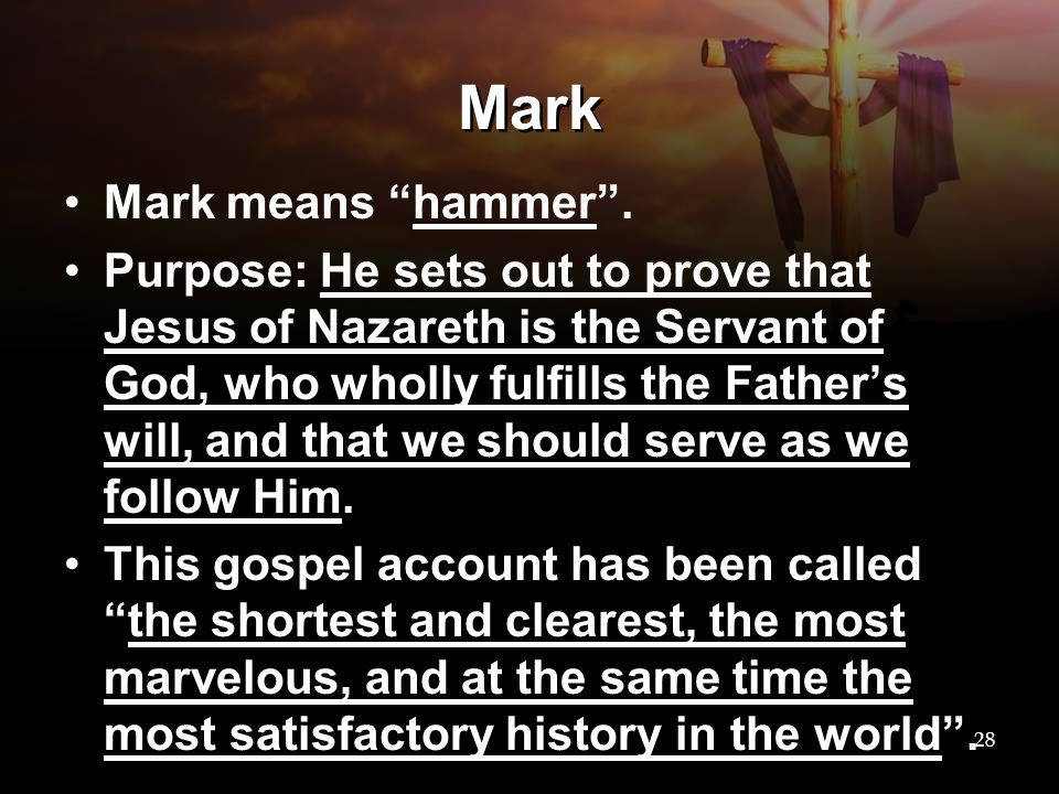 "Mark Mark means ""hammer"". Purpose: He sets out to prove that Jesus of Nazareth is the Servant of God, who wholly fulfills the Father's will, and that"