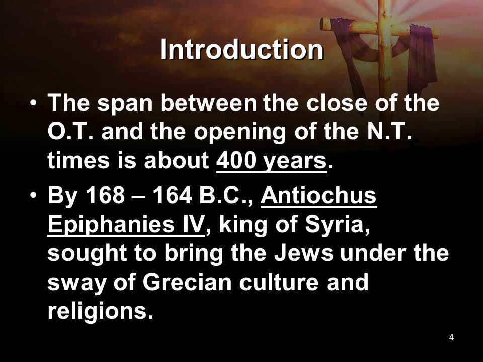 Introduction The span between the close of the O.T. and the opening of the N.T. times is about 400 years. By 168 – 164 B.C., Antiochus Epiphanies IV,