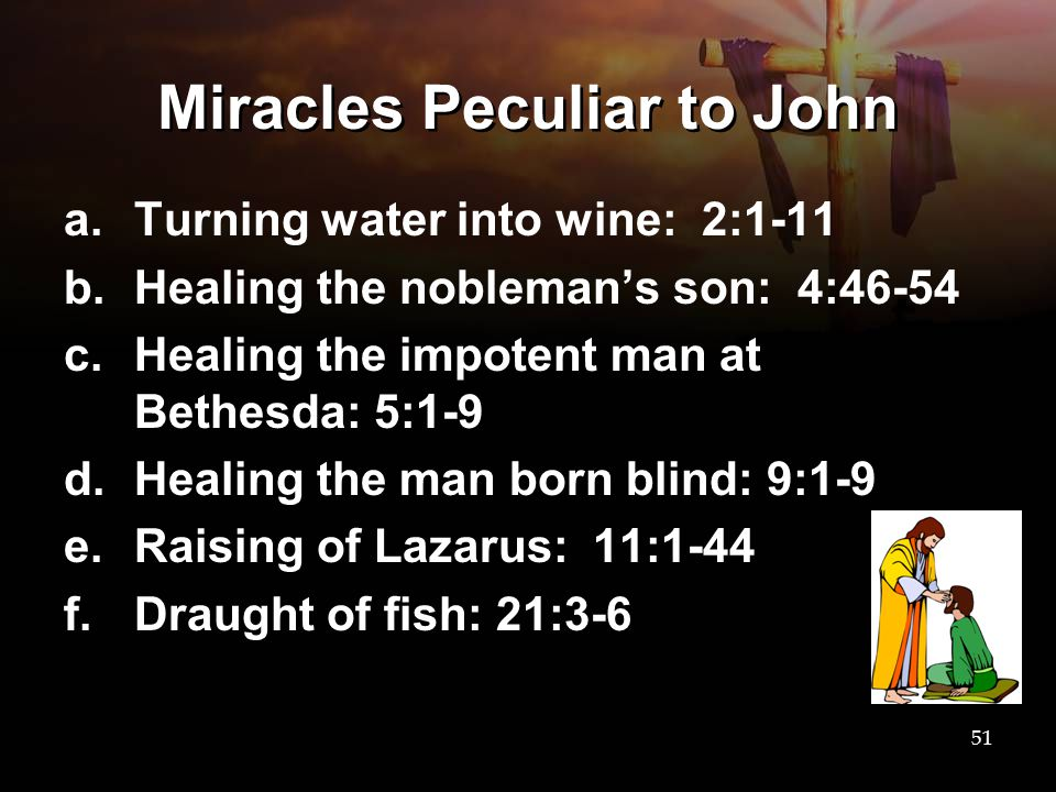 Miracles Peculiar to John a.Turning water into wine: 2:1-11 b.Healing the nobleman's son: 4:46-54 c.Healing the impotent man at Bethesda: 5:1-9 d.Heal