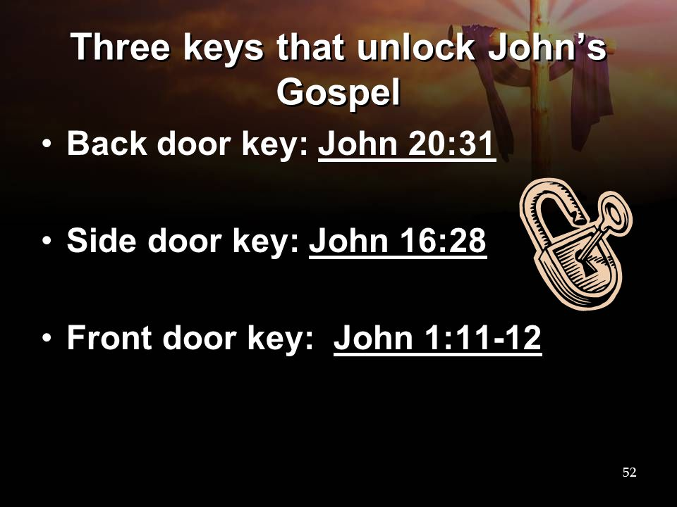 Three keys that unlock John's Gospel Back door key: John 20:31 Side door key: John 16:28 Front door key: John 1:11-12 52