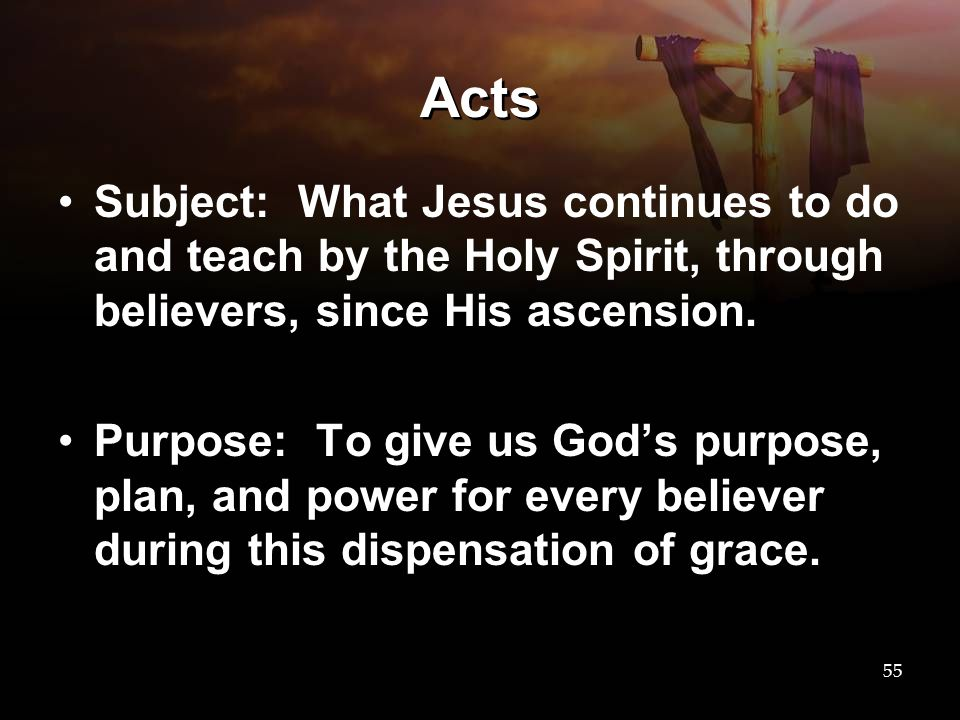 Acts Subject: What Jesus continues to do and teach by the Holy Spirit, through believers, since His ascension. Purpose: To give us God's purpose, plan