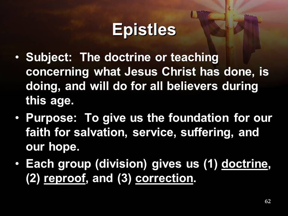 Epistles Subject: The doctrine or teaching concerning what Jesus Christ has done, is doing, and will do for all believers during this age. Purpose: To