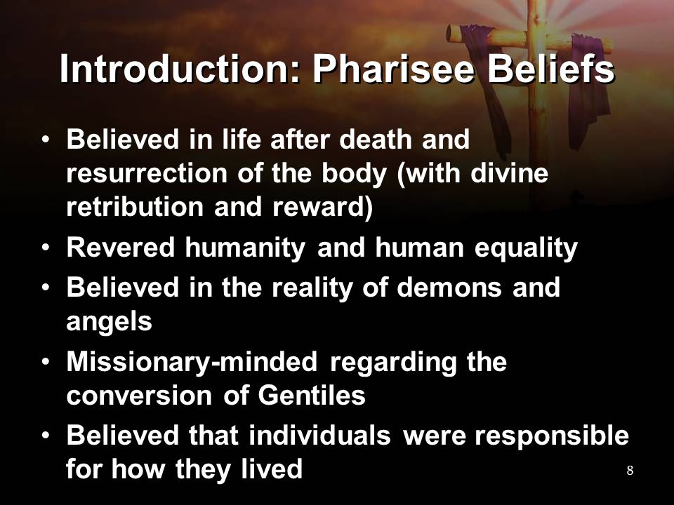 Introduction: Pharisee Beliefs Believed in life after death and resurrection of the body (with divine retribution and reward) Revered humanity and hum