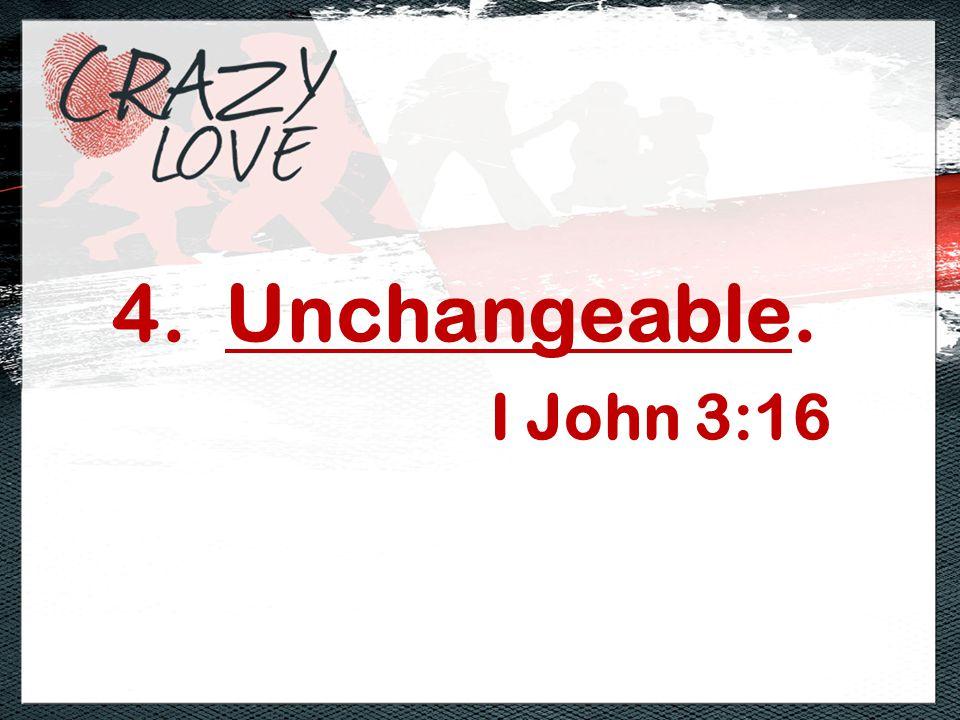 4. Unchangeable. I John 3:16