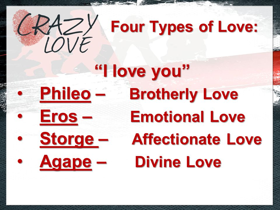 I love you Phileo – Brotherly LovePhileo – Brotherly Love Eros – Emotional LoveEros – Emotional Love Storge – Affectionate LoveStorge – Affectionate Love Agape – Divine LoveAgape – Divine Love Four Types of Love: