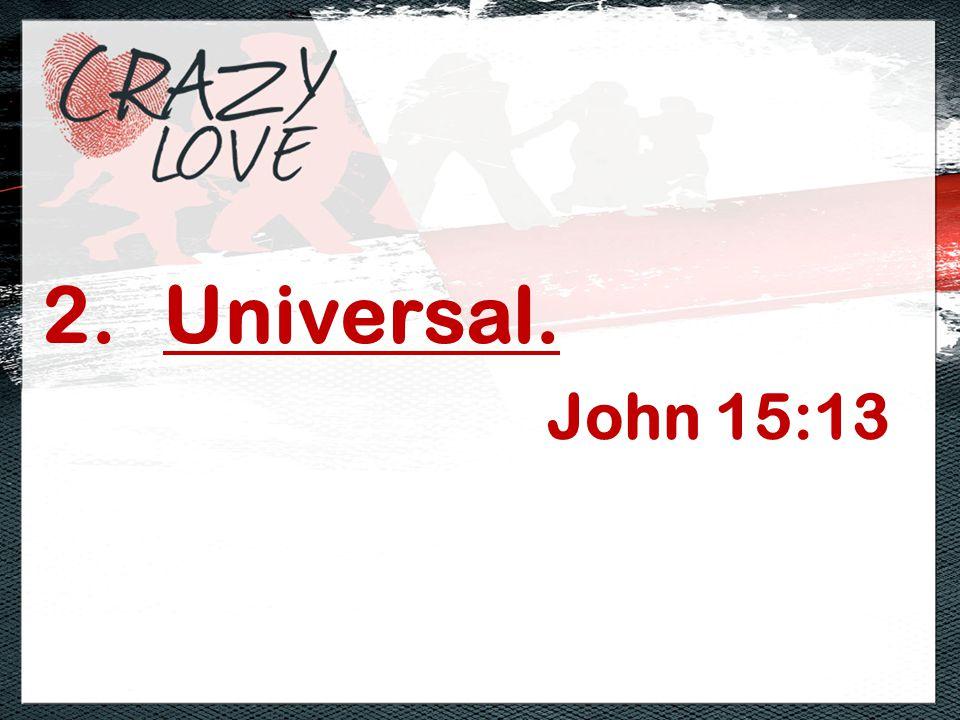 2.Universal. John 15:13
