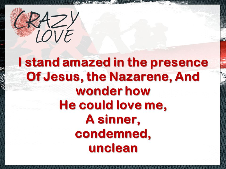 I stand amazed in the presence Of Jesus, the Nazarene, And wonder how He could love me, A sinner, condemned,unclean