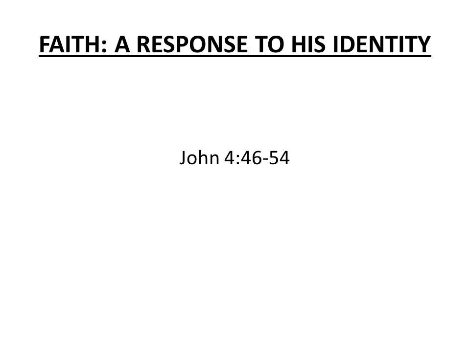 FAITH: A RESPONSE TO HIS IDENTITY John 4:46-54