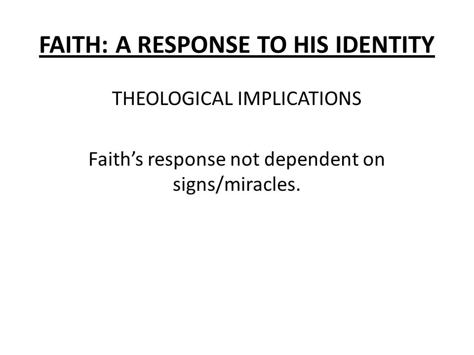 FAITH: A RESPONSE TO HIS IDENTITY THEOLOGICAL IMPLICATIONS Faith's response not dependent on signs/miracles.