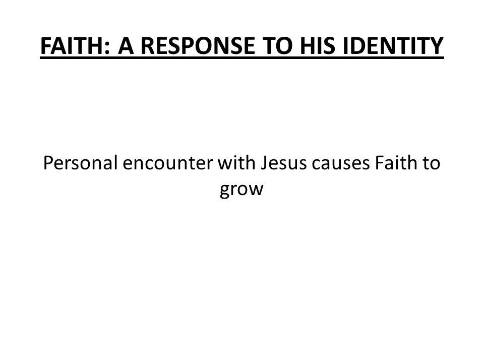 FAITH: A RESPONSE TO HIS IDENTITY Personal encounter with Jesus causes Faith to grow
