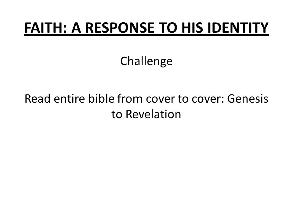 FAITH: A RESPONSE TO HIS IDENTITY Challenge Read entire bible from cover to cover: Genesis to Revelation