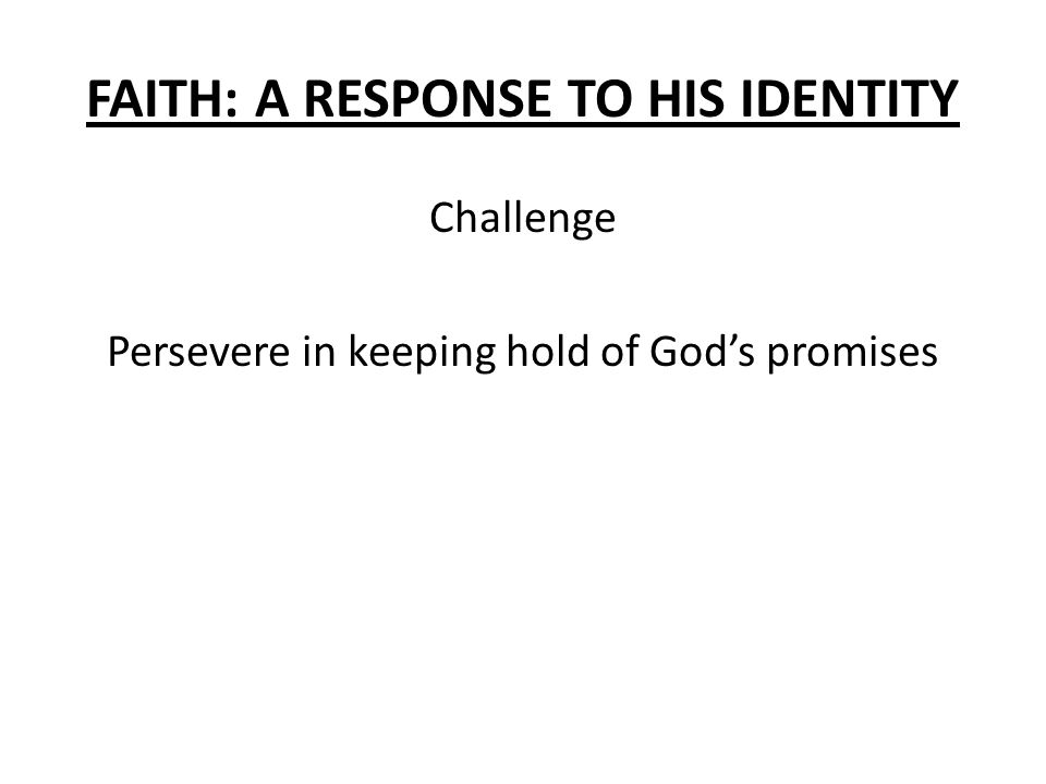 FAITH: A RESPONSE TO HIS IDENTITY Challenge Persevere in keeping hold of God's promises