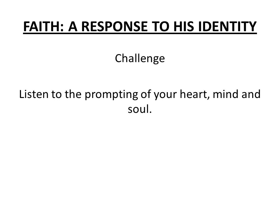FAITH: A RESPONSE TO HIS IDENTITY Challenge Listen to the prompting of your heart, mind and soul.