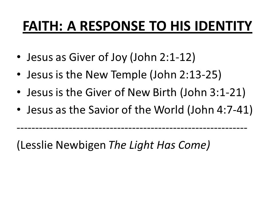 FAITH: A RESPONSE TO HIS IDENTITY Jesus as Giver of Joy (John 2:1-12) Jesus is the New Temple (John 2:13-25) Jesus is the Giver of New Birth (John 3:1