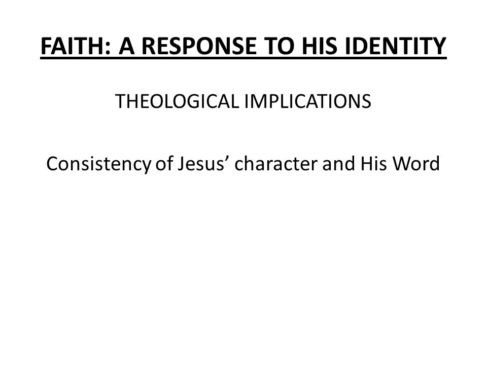 FAITH: A RESPONSE TO HIS IDENTITY THEOLOGICAL IMPLICATIONS Consistency of Jesus' character and His Word
