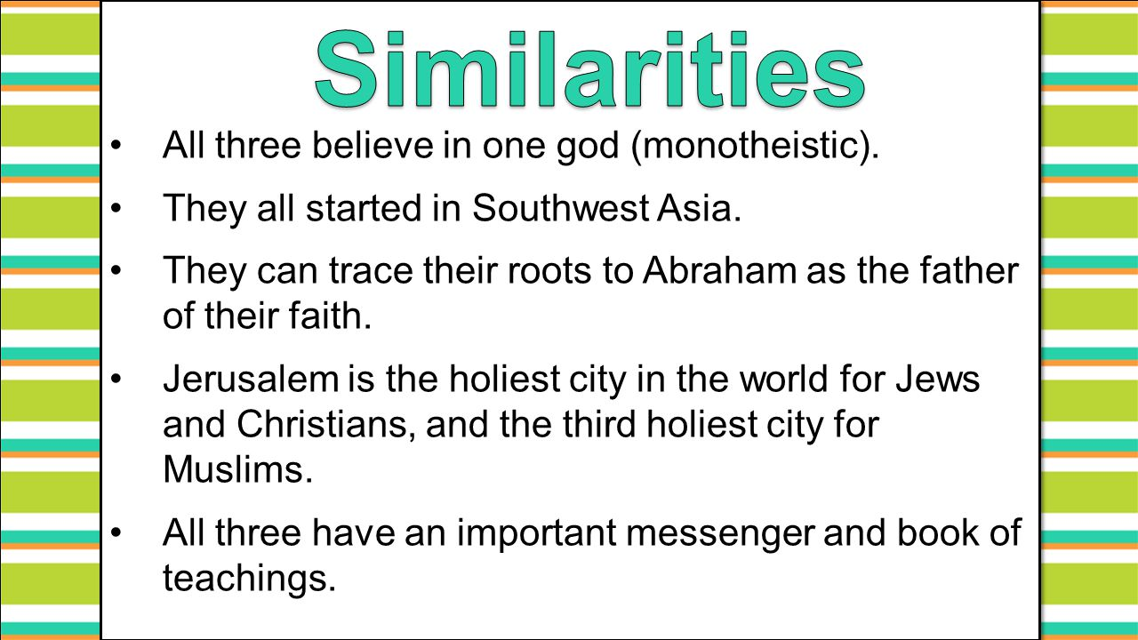 All three believe in one god (monotheistic). They all started in Southwest Asia. They can trace their roots to Abraham as the father of their faith. J