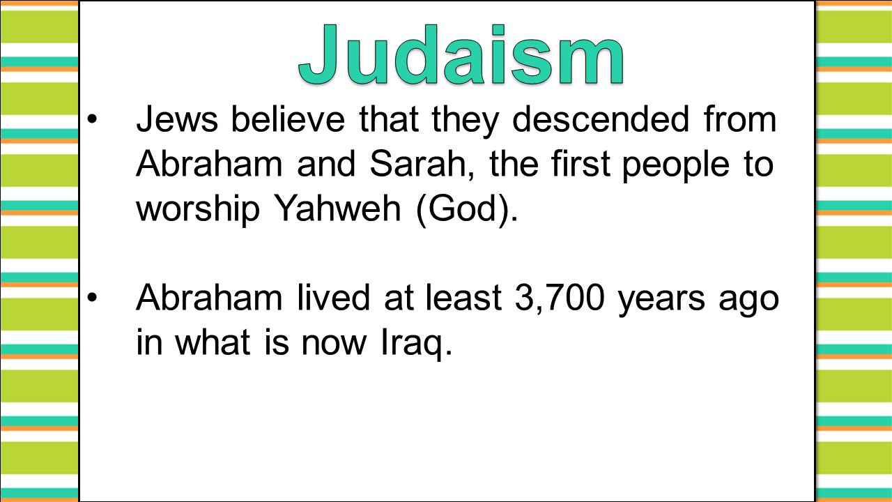 Jews believe that they descended from Abraham and Sarah, the first people to worship Yahweh (God). Abraham lived at least 3,700 years ago in what is n