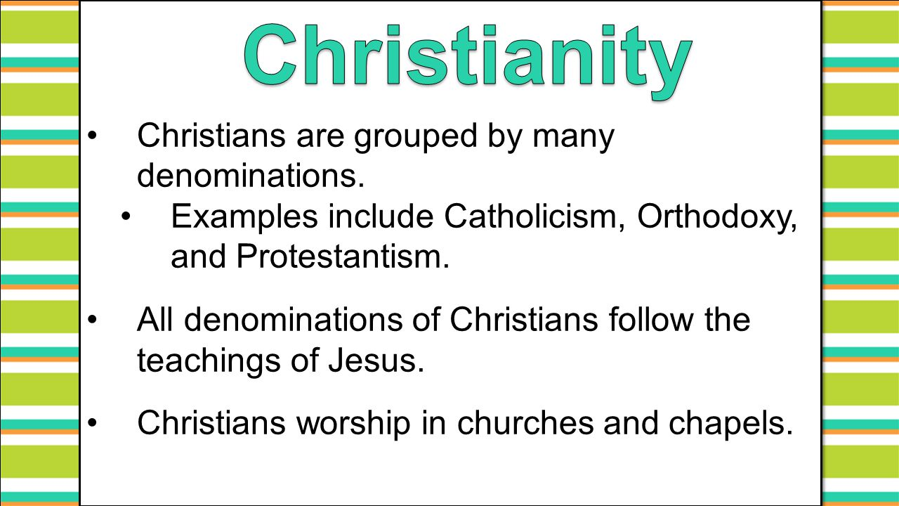 Christians are grouped by many denominations. Examples include Catholicism, Orthodoxy, and Protestantism. All denominations of Christians follow the t