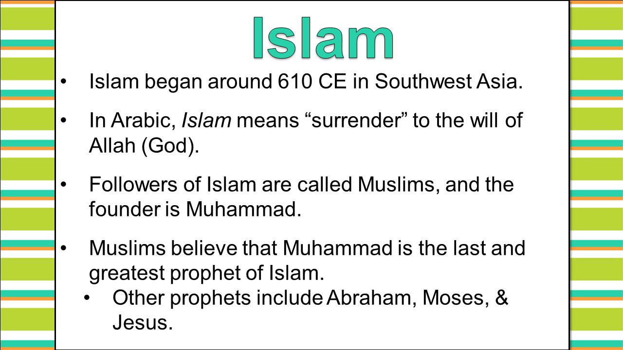 "Islam began around 610 CE in Southwest Asia. In Arabic, Islam means ""surrender"" to the will of Allah (God). Followers of Islam are called Muslims, and"