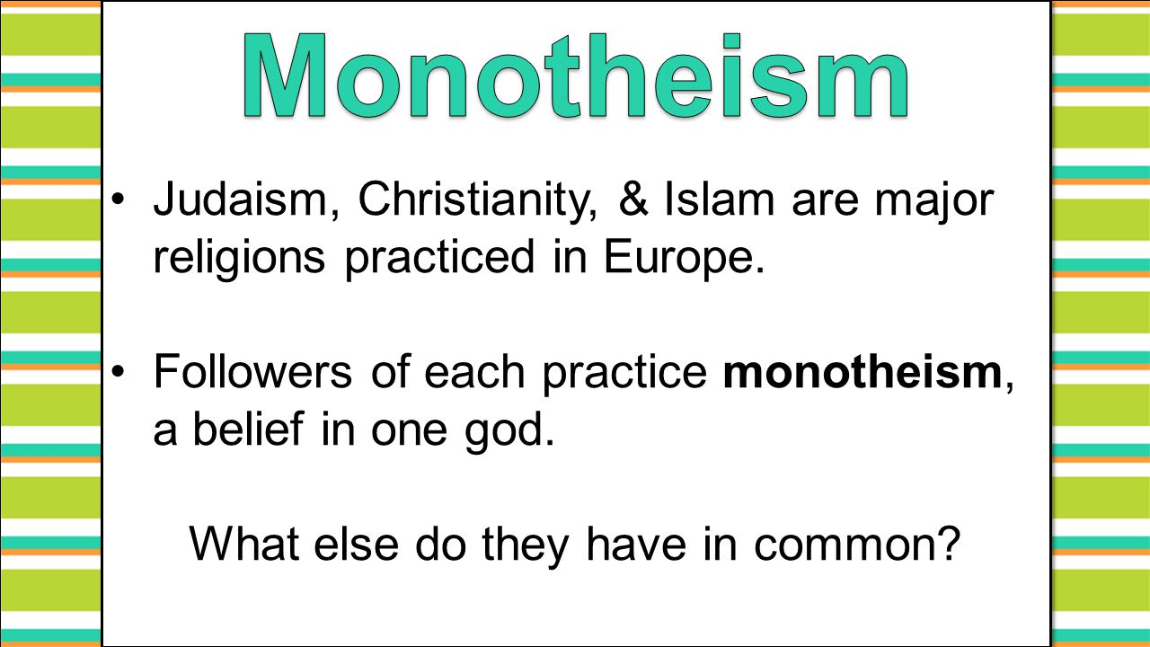 Judaism, Christianity, & Islam are major religions practiced in Europe. Followers of each practice monotheism, a belief in one god. What else do they