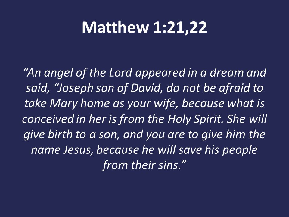 """Matthew 1:21,22 """"An angel of the Lord appeared in a dream and said, """"Joseph son of David, do not be afraid to take Mary home as your wife, because wha"""