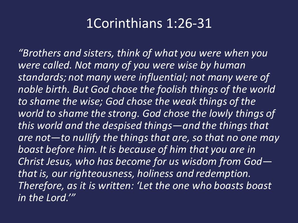 """1Corinthians 1:26-31 """"Brothers and sisters, think of what you were when you were called. Not many of you were wise by human standards; not many were i"""