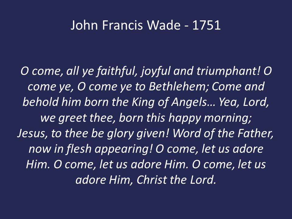 John Francis Wade - 1751 O come, all ye faithful, joyful and triumphant! O come ye, O come ye to Bethlehem; Come and behold him born the King of Angel