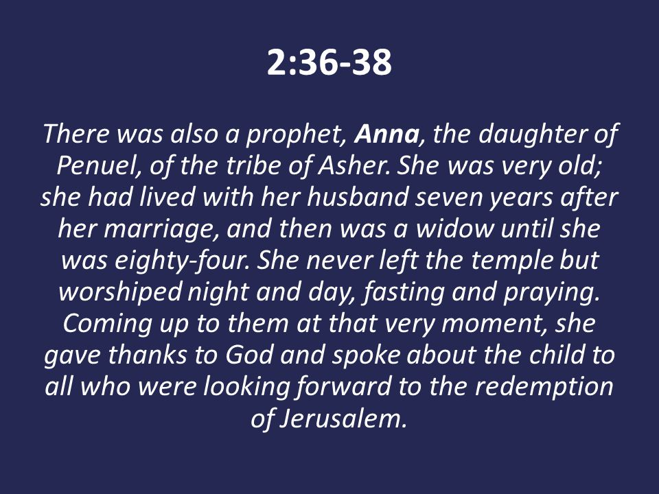2:36-38 There was also a prophet, Anna, the daughter of Penuel, of the tribe of Asher. She was very old; she had lived with her husband seven years af