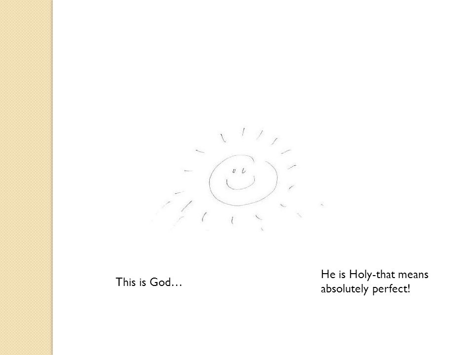 This is God… He is Holy-that means absolutely perfect!