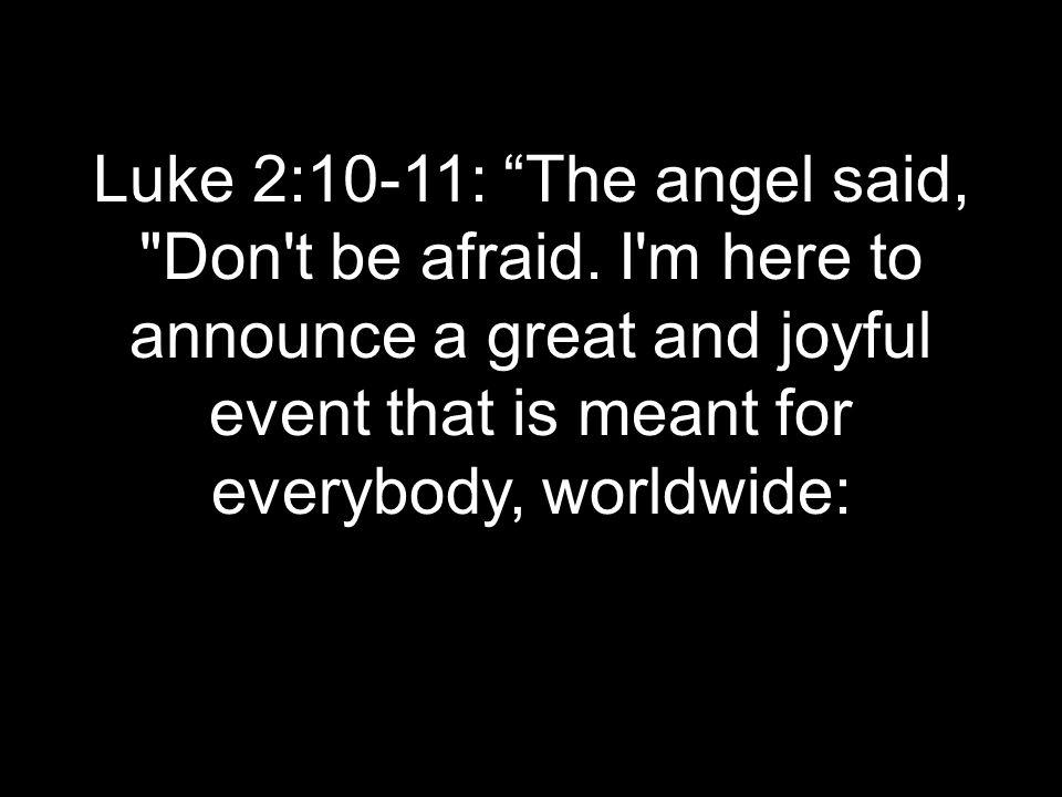Luke 2:10-11: The angel said, Don t be afraid.