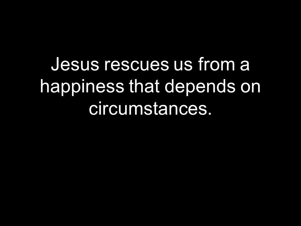 Jesus rescues us from a happiness that depends on circumstances.