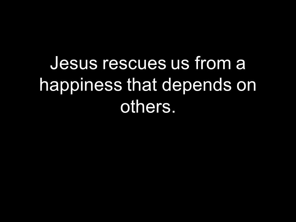 Jesus rescues us from a happiness that depends on others.