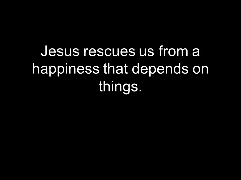 Jesus rescues us from a happiness that depends on things.