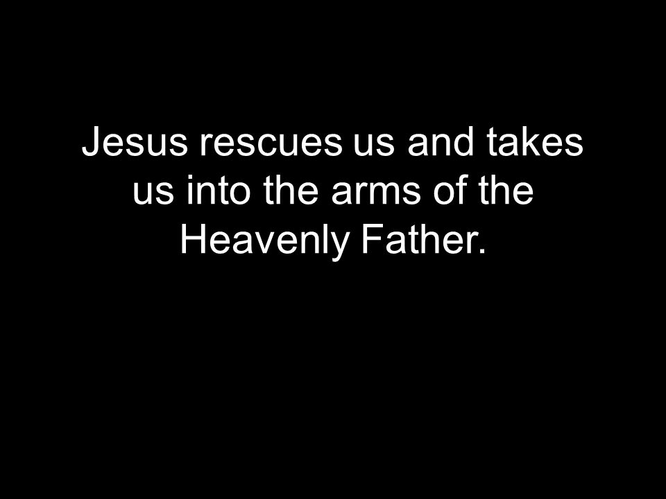 Jesus rescues us and takes us into the arms of the Heavenly Father.