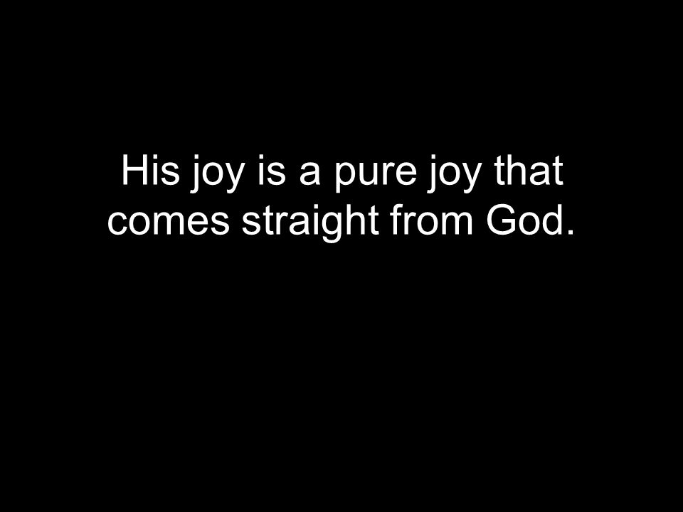 His joy is a pure joy that comes straight from God.