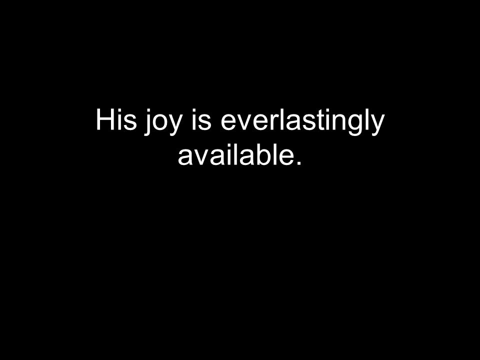 His joy is everlastingly available.