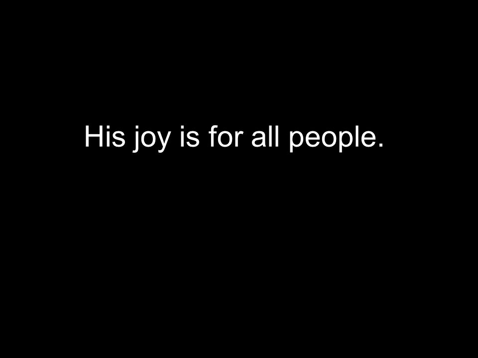 His joy is for all people.